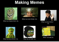 Making Memes  What my mom thinks I do.  What my friends think I do  What society thinks l  do  What I actually do  What we all think I do  What my boss thinks I do.