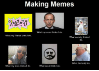 Making Memes  What my mom thinks I do.  What my friends think I do  What society thinks  I  do  What I actually do  What we all think I do  What my boss thinks l do.