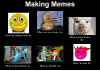 Making Memes  What my mom thinks I do.  www.freCSmiley.de  What my friends think I do  What society thinks I  do  What I actually do  What we all think l do.  What my boss thinks I do