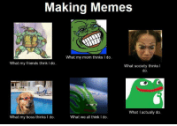 Making Memes  What my mom thinks l do.  What my friends think I do  What society thinks  I  do  What I actually do  What we all think I do  What my boss thinks I do.
