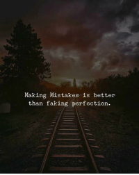 Mistakes, Making, and Perfection: Making Mistakes is better  than faking perfection.