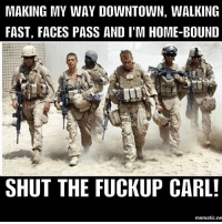 Friends, Meme, and Memes: MAKING MY WAY DOWNTOWN, WALKING  FAST, FACES PASS AND I'M HOME-BOUND  SHUT THE FUCKUP CARL  mematic.ne . www.tacticalgunners.com ✅ Double tap the pic ✅ Tag your friends ✅ Check link in my bio for badass stuff - american veteran veterans freedom military soldier warrior hero heroes patriot american usa merica enlist humor carl joke meme
