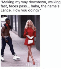 "<p>A Thousand Miles (via /r/BlackPeopleTwitter)</p>: ""Making my way downtown, walking  fast, faces pass... haha, the name's  Lance. How you doing?"" <p>A Thousand Miles (via /r/BlackPeopleTwitter)</p>"