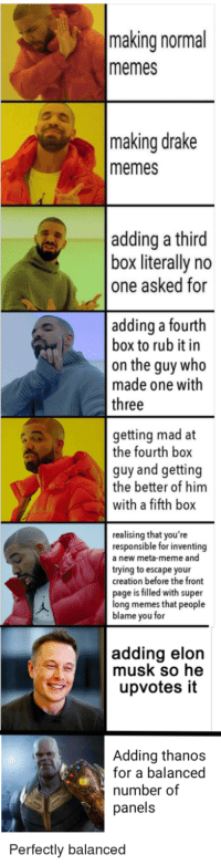 A meme full of Drakes: making normal  memes  making drake  memes  adding a third  box literally no  one asked for  adding a fourth  box to rub it in  on the guy who  made one with  three  getting mad at  the fourth box  guy and getting  the better of him  with a fifth box  realising that you're  responsible for inventing  a new meta-meme and  trying to escape your  creation before the front  page is filled with super  long memes that people  blame you for  adding elon  musk so he  upvotes it  Adding thanos  for a balanced  number of  panels  Perfectly balanced A meme full of Drakes