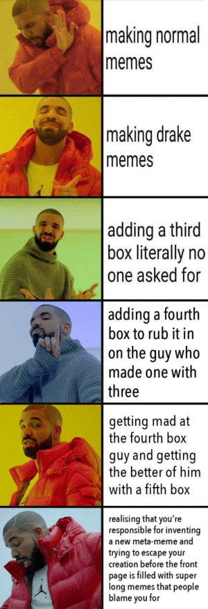 Drake, Meme, and Memes: making normal  memes  making drake  memes  adding a third  box literally no  one asked for  adding a fourth  box to rub it in  on the guy who  made one with  three  getting mad at  the fourth box  guy and getting  the better of him  with a fifth box  realising that you're  responsible for inventing  a new meta-meme and  trying to escape your  creation before the front  page is filled with super  long memes that people  blame you for What have I done via /r/memes https://ift.tt/2OnIF1g