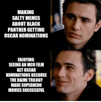 oscar: MAKING  SALTY MEMES  ABOUT BLACK  PANTHER GETTING  OSCAR NOMINATIONS  ENJOYING  SEEING AN MCU FILM  GET OSCAR  NOMINATIONS BECAUSE  THE RAIMI TRILOGY  MADE SUPERHERO  MOVIES SUCCESSFUL