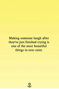 Beautiful, Crying, and One: Making someone laugh after  they've just finished crying is  one of the most beautiful  things to ever exist.