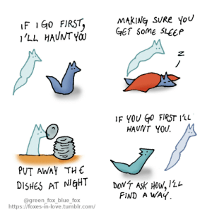 Love, Tumblr, and Yo: MAKING SURE You  GET some SLEEP  IF 1G0 FIRST,  'LL HAUNT YO  IF YOU Go FIRST 1'1L  HAUNT YOU  PUT AWAY THE  DONT ASK HOW, 12L  FIND A WAY  DISHES AT NIGHT  @green_fox_blue_fox  https://foxes-in-love.tumblr.com/ If I go first [OC]