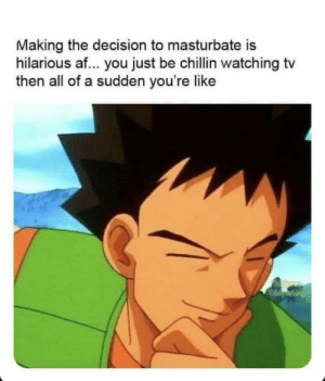 meirl: Making the decision to masturbate is  hilarious af... you just be chillin watching tv  then all of a sudden you're like meirl