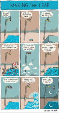 "Comfortable, Too Much, and Tumblr: MAKING THE LEAP  I'M NOT  READY  IT'S AN  M POSSI BLE  IT COULD  BE PAINFUL  TASK  I CAN'T SEE  WHAT'S GOING  TO HAPPEN.  I CAN SEE  EXACTLY WHAT'S  GOING TO  HAPPEN  THERE'S Too  MUCH COMPETITION  I'M COMFORTABLE  RIGHT HERE  CONDITIONS  AREN'T IDEAL  WHAT WAS  I WAITING  FOR?  GRANT SNIDER <p><a href=""http://great-quotes.tumblr.com/post/162345797412/image-take-the-leap-more-cool-quotes"" class=""tumblr_blog"">great-quotes</a>:</p>  <blockquote><p>[Image] Take the leap!<br/><br/><a href=""http://cool-quotes.net/"">MORE COOL QUOTES!</a></p></blockquote>"