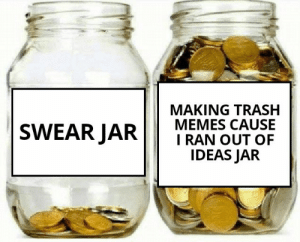 Memes, Reddit, and Trash: MAKING TRASH  MEMES CAUSE  I RAN OUT OF  IDEAS JAR  SWEAR JAR That's me all the time