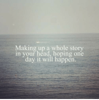 Making Up A: Making up a whole story  in your head, hoping one  day it will happen.