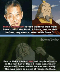 Respect!  ~ Anime & Cartoon Universe: Mako atsu voiced General Iroh from  Book 1 until the Book 2 finale, but he died  before they even started with Book 3.  Meme Center  Due to Mako's death  iroh had only brief shots  in the first half of Book 3 (more specifically  the prison scenes) where he was not talking.  This was made as a sign of respect to Mako. Respect!  ~ Anime & Cartoon Universe