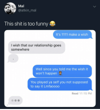 Blackpeopletwitter, Funny, and Shit: Mal  @atkin_mal  This shit is too funny  It's 1111 make a wish  I wish that our relationship goes  somewhere  Well since you told me the wish it  won't happen  You played ya self you not supposed  to say it Lmfaoooo  Read 11:15 PM Congratulations (via /r/BlackPeopleTwitter)