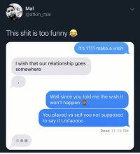 Funny, Shit, and Say It: Mal  @atkin_mal  This shit is too funny  It's 1111 make a wish  I wish that our relationship goes  somewhere  Well since you told me the wish it  won't happen  You played ya self you not supposed  to say it Lmfaoooo  Read 11:15 PM Played herself 😂😭 https://t.co/hPoaLcogJS