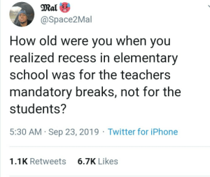 But they got stuck supervising…: Mal  @Space2Mal  How old were you when you  realized recess in elementary  school was for the teachers  mandatory breaks, not for the  students?  5:30 AM Sep 23, 2019 Twitter for iPhone  6.7K Likes  1.1K Retweets But they got stuck supervising…