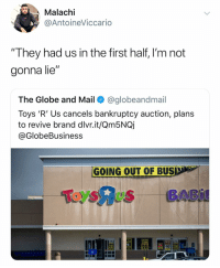 "Bitch, Toys R Us, and Bankruptcy: Malachi  @AntoineViccario  ""They had us in the first half, l'm not  gonna lie""  The Globe and Mail @globeandmail  Toys 'R' Us cancels bankruptcy auction, plans  to revive brand dlvr.it/Qm5NQj  @GlobeBusiness  GOING OUT OF BUS  ENTIRE  STORE  Now  GOING  OUT OF  GOING  OUT 0 They're back *bitch*"