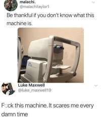 Time, Maxwell, and You: malachi  @malachitaylor1  Be thankful if you don't know what this  machine is.  Luke Maxwell  @luke_maxwell19  F:ck this machine. It scares me every  damn time