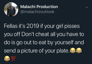 How to win an argument 2019 style by MunaN15 MORE MEMES: Malachi Production  @malachizoutlook  Fellas it's 2019 if your girl pisses  you off Don't cheat all you have to  do is go out to eat by yourself and  send a picture of your plate.  100 How to win an argument 2019 style by MunaN15 MORE MEMES
