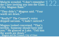 "Bane, Memes, and Dish: Malachi scowled. ""I don't remember  the Clave inviting you into the Glass  City, Magnus Bane.""  ""They didn't,"" Magnus said. ""Your  wards are down.""  ""Really?"" The Counsel's voice  dripped sarcasm. ""I hadn't noticed.""  Magnus looked concerned. ""That's  Someone should have you."" He glanced at Luke. ""Tell him  the wards are down.""  Magnus and the Counsel, City of Glass One day I wish to have the same level of sass that Magnus dishes out! ~IsabelleLewis"