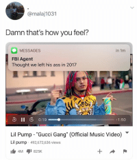 "Ass, Gucci, and Music: @malaj1031  Damn that's how you feel?  MESSAGES  FBl Agent  Thought we left his ass in 2017  in 1m  -1:50  Lil Pump-""Gucci Gang"" (Official Music Video) ▼  Lil pump 492,672,636 views (@lordmalaj) I mean, he's not wrong"