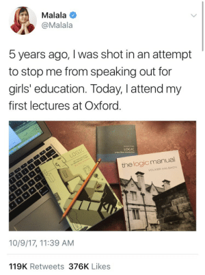 Girls, Life, and Logic: Malala  @Malala  5 years ago, I was shot in an attempt  to stop me from speaking out for  girls' education. Today, I attend my  first lectures at Oxford  LOGIC  A Very Short  the logicmanual  VOLKER HALBACH  10/9/17, 11:39 AM  119K Retweets 376K Likes weavemama:  weavemama:  SHE'S PROSPERING!!!!  this story is so inspiring. 5 years ago she thought she was gonna lose her life due to a patriarchal society that would rather have her dead than acheive an education. the world needs more people like Malala.