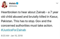 Old Child: Malala  @Malala  Heartbroken to hear about Zainab - a 7 year  old child abused and brutally killed in Kasur,  Pakistan. This has to stop. Gov and the  concerned authorities must take action  #JusticeForZainab  8:23 AM.Jan 10, 2018
