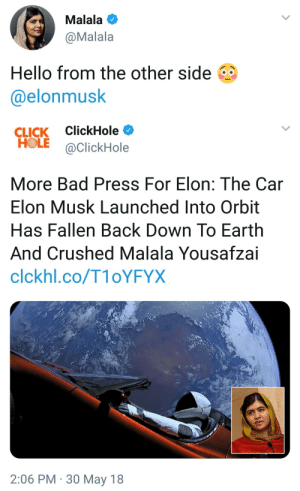 alchemust:  mouthmoodz: im screaming : Malala  @Malala  Hello from the other side  @elonmusk   CLICK ClickHole  HOLE @ClickHole  More Bad Press For Elon: The Car  Elon Musk Launched Into Orbit  Has Fallen Back Down To Earth  And Crushed Malala Yousafzai  clckhl.co/T1oYFYX  2:06 PM 30 May 18 alchemust:  mouthmoodz: im screaming