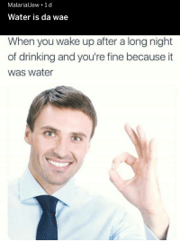 wae: MalarialJew 1 d  Water is da wae  When you wake up after a long night  of drinking and you're fine because it  was water