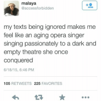 I FEEL LIKE ME SAYING I LIKE CHOCOLATE CHIP CRUMPETS HAS GOTTEN ME THE MOST HATE I HAVE EVER SEEN I AM GETTING S N A T C H E D LMAOOOO: malaya  access forbidden  my texts being ignored makes me  feel like an aging opera singer  singing passionately to a dark and  empty theatre she once  conquered  6/18/15, 6:46 PM  105  RETWEETS 225  FAVORITES I FEEL LIKE ME SAYING I LIKE CHOCOLATE CHIP CRUMPETS HAS GOTTEN ME THE MOST HATE I HAVE EVER SEEN I AM GETTING S N A T C H E D LMAOOOO