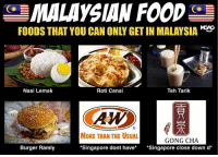 Food, Memes, and Malaysia: MALAYSIAN FOOD  FOODS THAT YOU CAN ONLY GETIN MALAYSIA  Nasi Lemak  Roti Canai  Teh Tarik  AW  MORE THAN THE UsuAL  GONG CHA  Burger Ramly  Singapore dont have  Singapore close down d' Malaysia food better than Singapore! gongcha fightfight