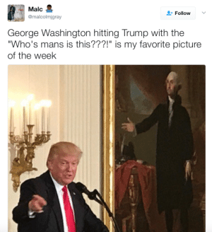 """Whos Mans Is This: Malc  @malcolmigray  Follow  George Washington hitting Trump with the  Who's mans is this???!"""" is my favorite picture  of the week"""