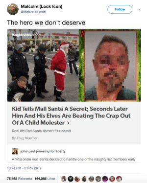 Bad, Life, and Thug: Malcolm (Lock Icon)  @MotivatedMalc  Follow  The hero we don't deserve  thuglifevideos.com  Kid Tells Mall Santa A Secret; Seconds Later  Him And His Elves Are Beating The Crap Out  Of A Child Molester  Real life Bad Santa doesn't fck about!  By Thug Muncher  john-paul-jonesing-for-liberty  A Wisconsin mall Santa decided to handle one of the naughty list members early  10:24 PM-2 Nov 2017  75,665 Retweets 144,085 Likes When the mall Santa is the hero we need 🎅