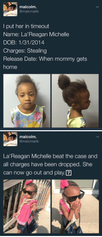 Funny, Date, and Home: malcolm  @malcmalik  put her in timeout  Name: La Reagan Michelle  DOB: 1/31/2014  Charges: Stealing  Release Date: When mommy gets  home   malcolm.  @malcmalik  La Reagan Michelle beat the case and  all charges have been dropped. She  can now go out and play. 😂😂😂 https://t.co/MflAYVlM2R