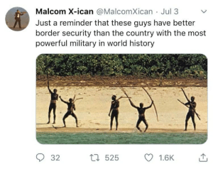 History, World, and Military: Malcom X-ican @MalcomXican Jul 3  Just a reminder that these guys have better  border security than the country with the most  powerful military in world history  L525  32  1.6K On the border issue