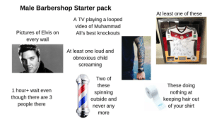 Barbershop, Starter Packs, and Best: Male Barbershop Starter pack  At least one of these  A TV playing a looped  video of Muhammad  Pictures of Elvis on  Ali's best knockouts  every wall  At least one loud and  obnoxious child  screaming  Two of  These doing  these  1 hour+ wait even  spinning  nothing at  keeping hair out  of your shirt  though there are 3  people there  outside and  never any  more Male Barbershop Starter Pack