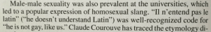 "Target, True, and Tumblr: Male-male sexuality was also prevalent at the universities, which  led to a popular expression of homosexual slang. ""Il n'entend pas le  latin"" he doesn't understand Latin"") was well-recognized code for  ""he is not gay, like us."" Claude Courouve has traced the etymology di- exeunt-pursued-by-a-bear:  espill:  my-diomedeian-compulsion:  schuylering:  AMAZING  It is a well known fact that Latin is the true language of the gays   in Spain, ""entender"" (to understand), is very much used in the same way. ""Ella entiende"" = she understands = she is a lesbian   *points at girl* does she…you know….understand??"