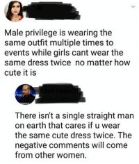 Cute, Girls, and Memes: Male privilege is wearing the  same outfit multiple times to  events while girls cant wear the  same dress twice no matter how  cute it is  POLI  There isn't a single straight man  on earth that cares if u wear  the same cute dress twice, The  negative comments will come  from other women I'm so sick...