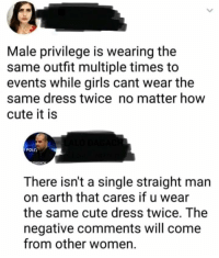 Bitch, Cute, and Dumb: Male privilege is wearing the  same outfit multiple times to  events while girls cant wear the  same dress twice no matter how  cute it is  oLT  There isn't a single straight man  on earth that cares if u wear  the same cute dress twice. The  negative comments will come  from other women.