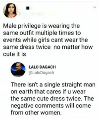 Bruh, Cute, and Girls: Male privilege is wearing the  same outfit multiple times to  events while girls cant wear the  same dress twice no matter how  cute it is  LALO DAGACH  Poun  @LaloDagach  There isn't a single straight man  on earth that cares if u wear  the same cute dress twice. The  negative comments will come  from other women bruh I swear bitches always got some shit to say 😂