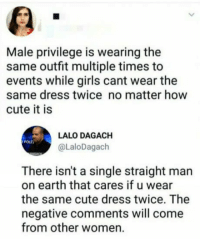 Cute, Funny, and Girls: Male privilege is wearing the  same outfit multiple times to  events while girls cant wear the  same dress twice no matter how  cute it is  LALO DAGACH  @LaloDagach  oLn  There isn't a single straight man  on earth that cares if u wear  the same cute dress twice. The  negative comments will come  from other women. Funny Memes. Updated Daily! ⇢ FunnyJoke.tumblr.com 😀