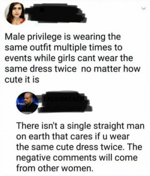 Cute, Funny, and Girls: Male privilege is wearing the  same outfit multiple times to  events while girls cant wear the  same dress twice no matter how  cute it is  POLT  There isn't a single straight man  on earth that cares if u wear  the same cute dress twice. The  negative comments will come  from other women Give this guy a medal via /r/funny https://ift.tt/2Ot9G3J