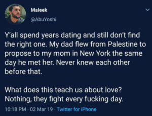 Dad, Dating, and Fucking: Maleek  @AbuYoshi  Y'all spend years dating and still don't find  the right one. My dad flew from Palestine to  propose to my mom in New York the same  day he met her. Never knew each other  before that.  What does this teach us about love?  Nothing, they fight every fucking day.  10:18 PM 02 Mar 19 Twitter for iPhone Love is elusive