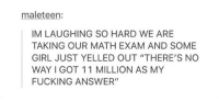 "Happens to the best of us: maleteen:  IM LAUGHING SO HARD WE ARE  TAKING OUR MATH EXAM AND SOME  GIRL JUST YELLED OUT ""THERE'S NO  WAY I GOT 11 MILLION AS MY  FUCKING ANSWER"" Happens to the best of us"