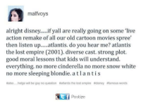 Cinderella , Disney, and Empire: malfvoys  alright disney...if yall are really going on some live  action remake of all our old cartoon movies spree  then listen u.lantis. do you hear me? atlantis  the lost empire (2001). diverse cast. strong plot.  good moral lessons that kids will understand.  everything. no more cinderella no more snow white  no more sleeping blondie.atlantis  #also helga will be gay no question #atantis the lost empire #disney #famous words  Postize
