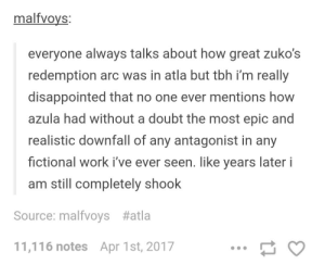 Redemption and downfall in avatar: malfvoys:  everyone always talks about how great zuko's  redemption arc was in atla but tbh i'm really  disappointed that no one ever mentions how  azula had without a doubt the most epic and  realistic downfall of any antagonist in any  fictional work i've ever seen. like years later i  am still completely shook  Source: malfvoys #atla  11,116 notes  Apr 1st, 2017 Redemption and downfall in avatar
