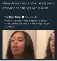W: Malia clearly needs new friends since  everyone she hangs with is a fed  The Daily Caller @DailyCaller  WATCH: Leaked Video Alleges To Show  Malia Obama Blowing Smoke Rings trib.al/  KbzP3zG W