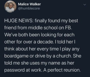 Facebook is good for something: Malice Walker  @humblecore  HUGE NEWS: finally found my best  friend from middle school on FB.  We've both been looking for each  other for over a decade. I told her I  think about her every time l play any  boardgame or drive by a church. She  told me she uses my name as her  password at work. A perfect reunion. Facebook is good for something