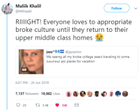 <p>Cries about being too poor today, travels abroad over the weekend (via /r/BlackPeopleTwitter)</p>: Maliik Khalil  Follow  @MKhaali  RIIIIGHT! Everyone loves to appropriate  broke culture until they return to their  upper middle class homes  jazzTH @jazxsmin  Me seeing all my broke college peers traveling to some  luxurious ass places for vacation  GIF  6:01 PM-26 Jun 2018  7.137 Retweets 18,982 Likes0a9e <p>Cries about being too poor today, travels abroad over the weekend (via /r/BlackPeopleTwitter)</p>