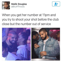 Anaconda, Blackpeopletwitter, and Drake: Malik Douglas  @Bruff Throws  When you get her number at 11pm and  you try to shoot your shot before the clułb  close but the number out of service <p>Drake's Day Goes 0 - 100 Real Quick (via /r/BlackPeopleTwitter)</p>